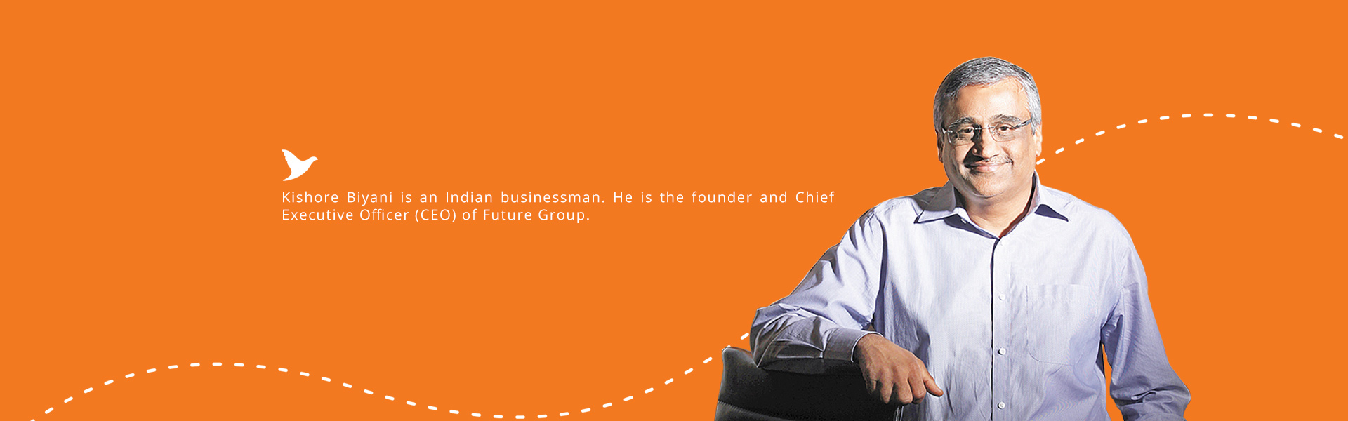 Kishore Biyani Kishore Biyani is an Indian businessman. He is the founder and Chief Executive Officer (CEO) of Future Group.